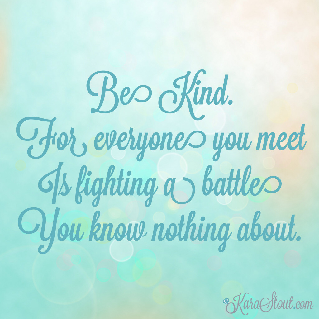 Be kind. For everyone is fighting a battle you know nothing about.